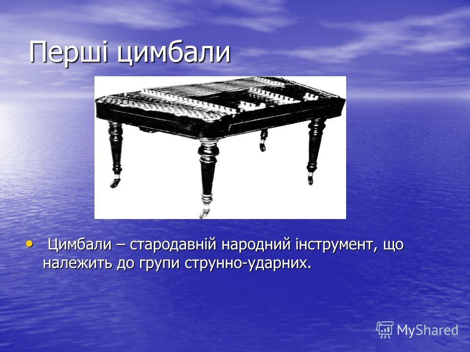 Перші цимбали Цимбали – стародавній народний інструмент, що належить до групи струнно-ударних. Цимбали – стародавній народний інструмент, що належить до групи струнно-ударних.