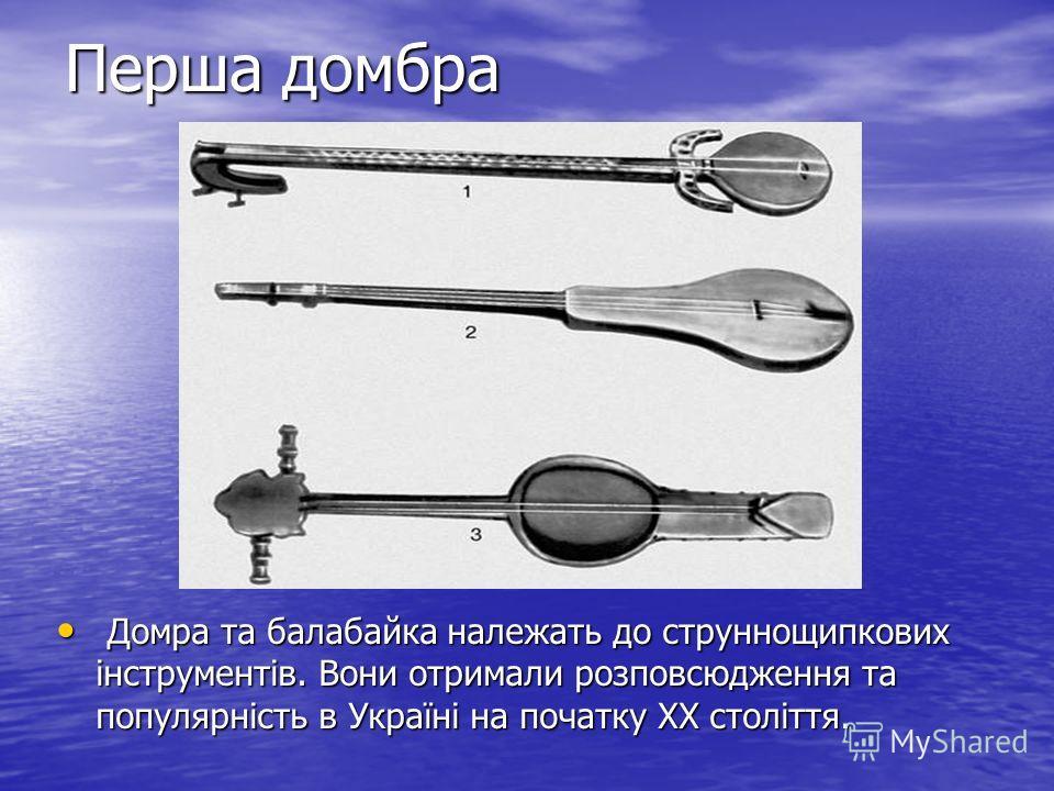 Перша домбра Домра та балабайка належать до струннощипкових інструментів. Вони отримали розповсюдження та популярність в Україні на початку ХХ століття. Домра та балабайка належать до струннощипкових інструментів. Вони отримали розповсюдження та попу