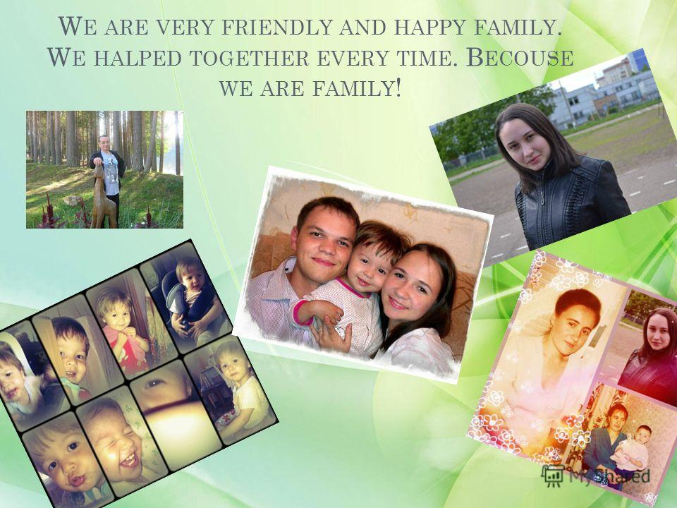 W E ARE VERY FRIENDLY AND HAPPY FAMILY. W E HALPED TOGETHER EVERY TIME. B ECOUSE WE ARE FAMILY !