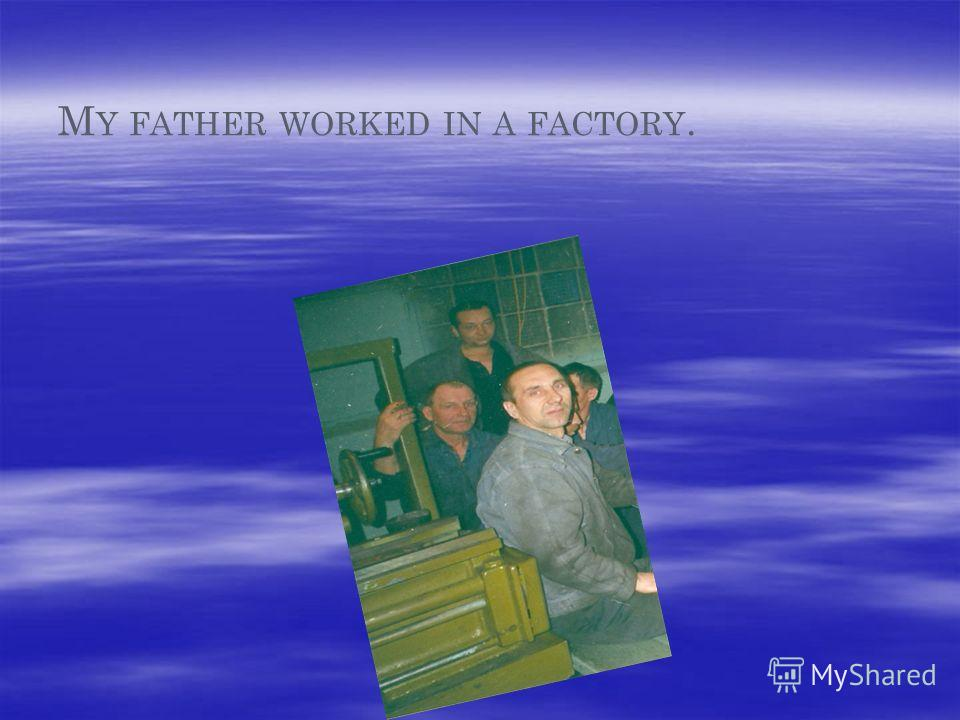 M Y FATHER WORKED IN A FACTORY.