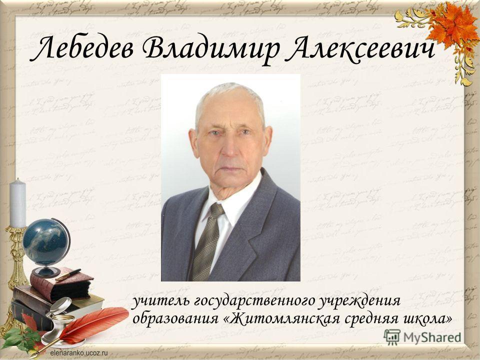 Лебедев Владимир Алексеевич учитель государственного учреждения образования «Житомлянская средняя школа»