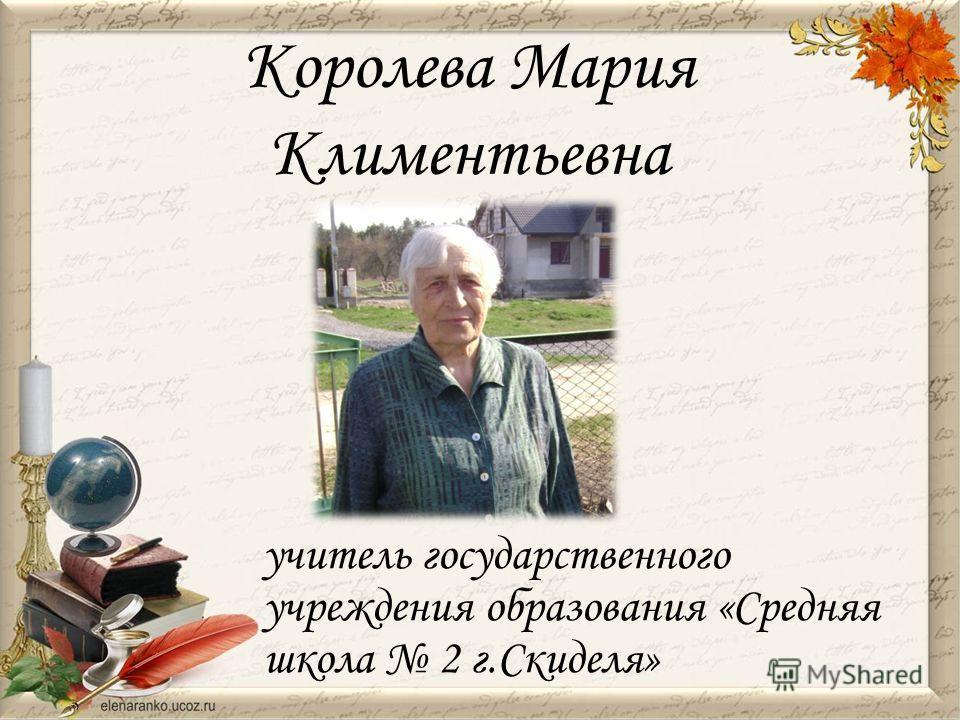 Королева Мария Климентьевна учитель государственного учреждения образования «Средняя школа 2 г.Скиделя»