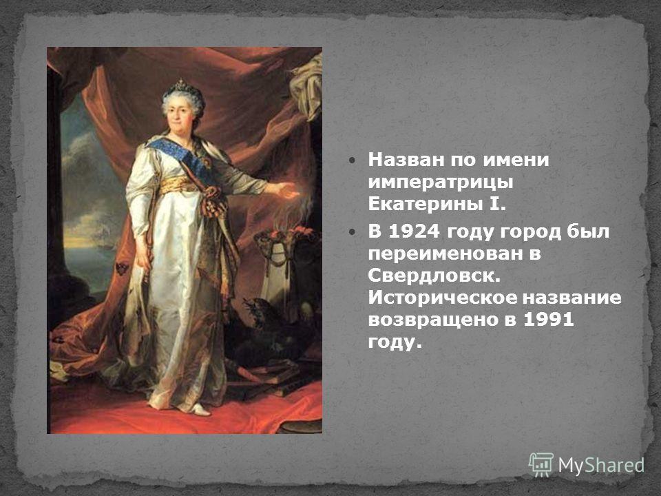 Назван по имени императрицы Екатерины I. В 1924 году город был переименован в Свердловск. Историческое название возвращено в 1991 году.