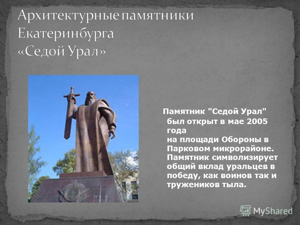 Памятник Седой Урал был открыт в мае 2005 года на площади Обороны в Парковом микрорайоне. Памятник символизирует общий вклад уральцев в победу, как воинов так и тружеников тыла.