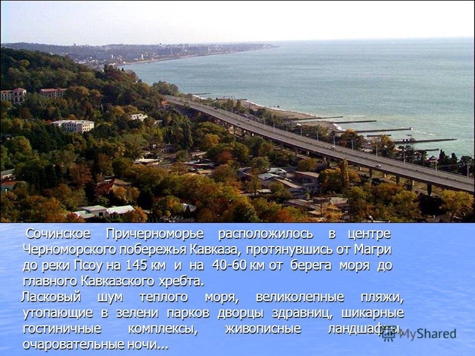 Сочинское Причерноморье расположилось в центре Черноморского побережья Кавказа, протянувшись от Магри до реки Псоу на 145 км и на 40-60 км от берега моря до главного Кавказского хребта. Ласковый шум теплого моря, великолепные пляжи, утопающие в зелен
