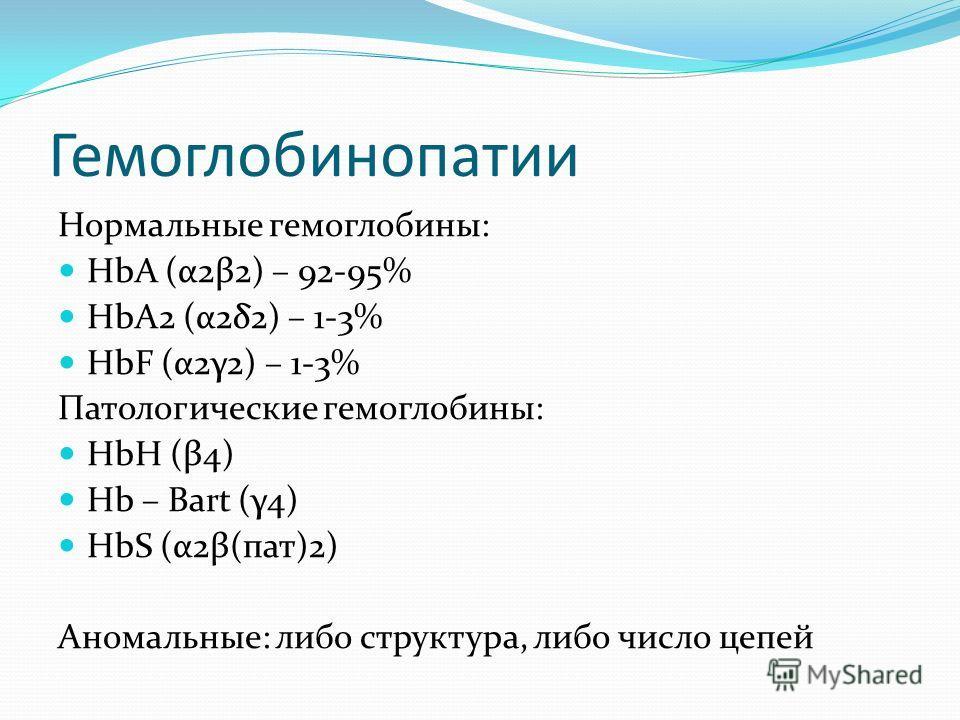 Гемоглобинопатии Нормальные гемоглобины: HbA (α2β2) – 92-95% HbА2 (α2δ2) – 1-3% HbF (α2γ2) – 1-3% Патологические гемоглобины: HbH (β4) Hb – Bart (γ4) HbS (α2β(пат)2) Аномальные: либо структура, либо число цепей