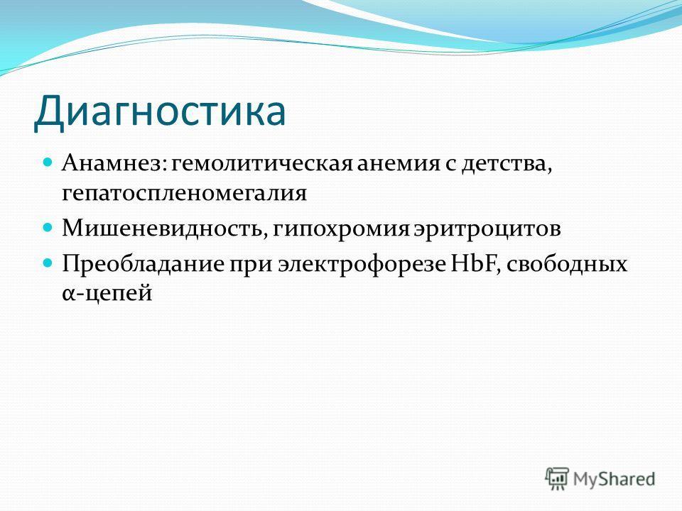 Диагностика Анамнез: гемолитическая анемия с детства, гепатоспленомегалия Мишеневидность, гипохромия эритроцитов Преобладание при электрофорезе HbF, свободных α-цепей