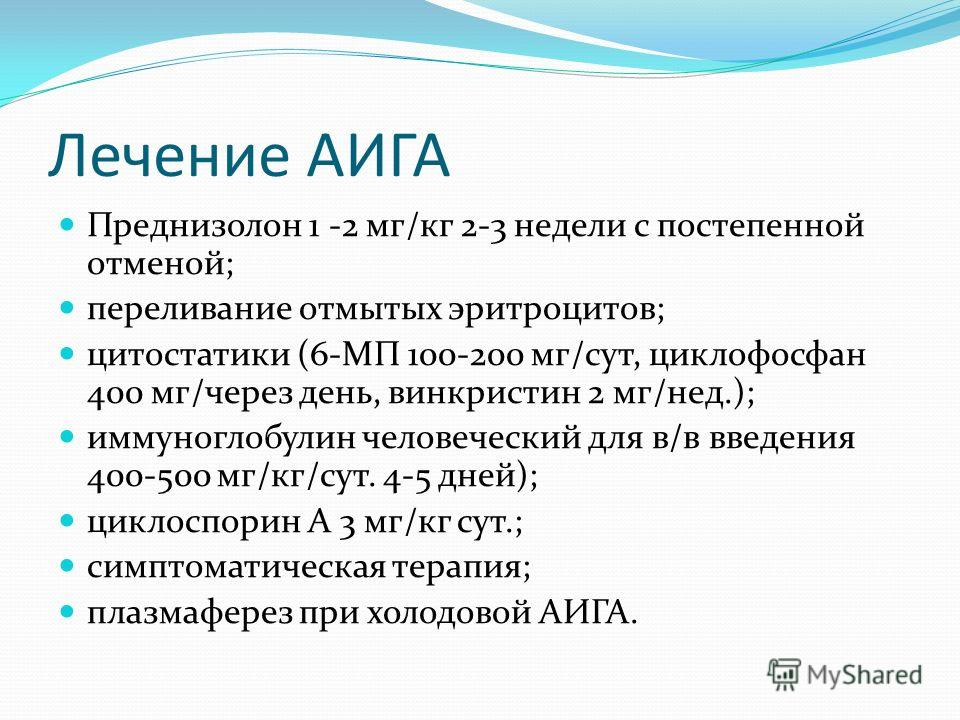 Лечение АИГА Преднизолон 1 -2 мг/кг 2-3 недели с постепенной отменой; переливание отмытых эритроцитов; цитостатики (6-МП 100-200 мг/сут, циклофосфан 400 мг/через день, винкристин 2 мг/нед.); иммуноглобулин человеческий для в/в введения 400-500 мг/кг/
