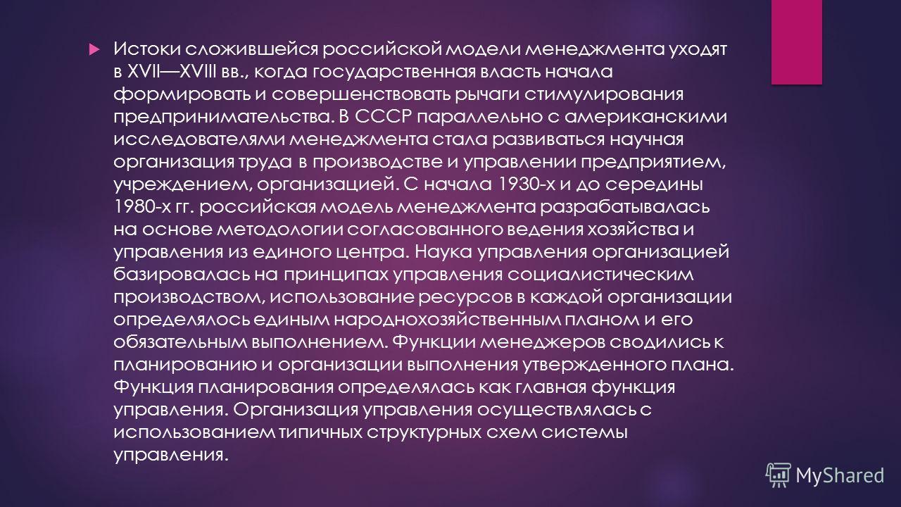 Истоки сложившейся российской модели менеджмента уходят в XVIIXVIII вв., когда государственная власть начала формировать и совершенствовать рычаги стимулирования предпринимательства. В СССР параллельно с американскими исследователями менеджмента стал
