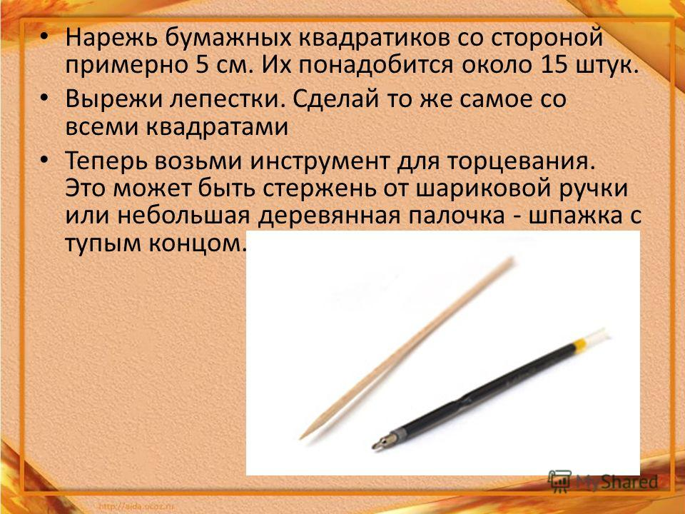 Нарежь бумажных квадратиков со стороной примерно 5 см. Их понадобится около 15 штук. Вырежи лепестки. Сделай то же самое со всеми квадратами Теперь возьми инструмент для торцевания. Это может быть стержень от шариковой ручки или небольшая деревянная