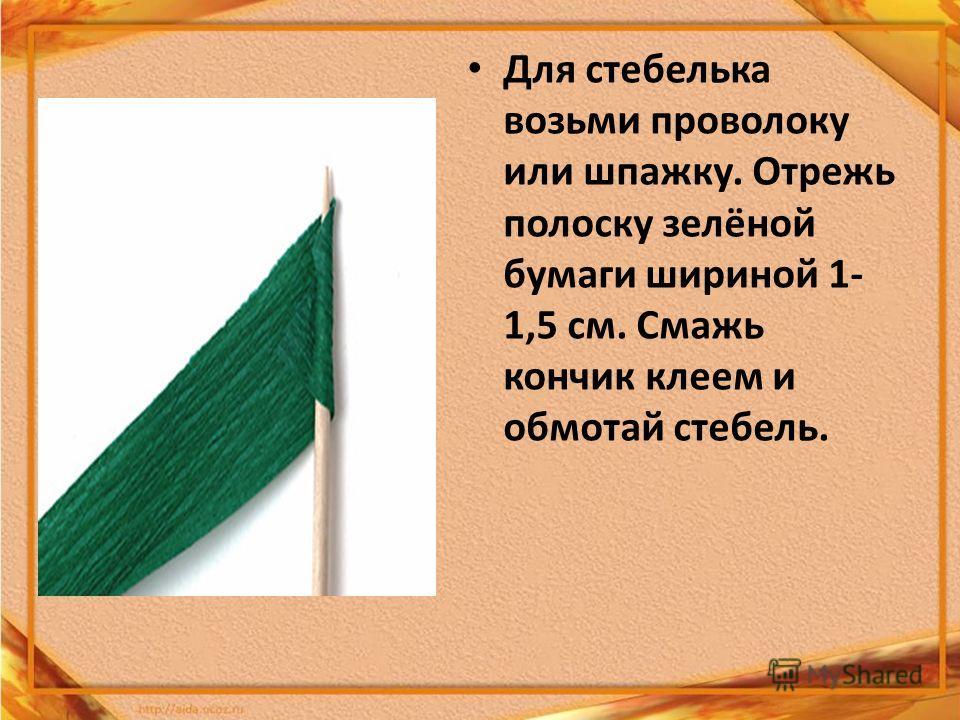 Для стебелька возьми проволоку или шпажку. Отрежь полоску зелёной бумаги шириной 1- 1,5 см. Смажь кончик клеем и обмотай стебель.