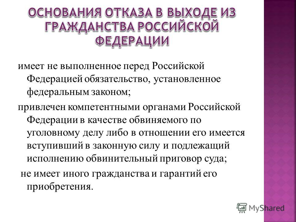 имеет не выполненное перед Российской Федерацией обязательство, установленное федеральным законом; привлечен компетентными органами Российской Федерации в качестве обвиняемого по уголовному делу либо в отношении его имеется вступивший в законную силу