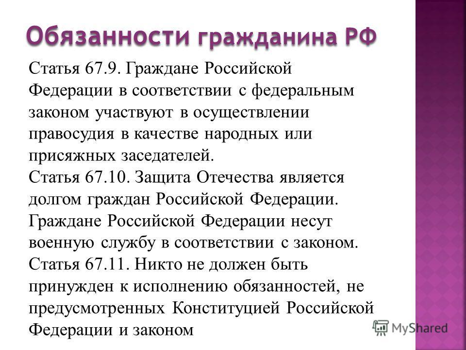 Статья 67.9. Граждане Российской Федерации в соответствии с федеральным законом участвуют в осуществлении правосудия в качестве народных или присяжных заседателей. Статья 67.10. Защита Отечества является долгом граждан Российской Федерации. Граждане
