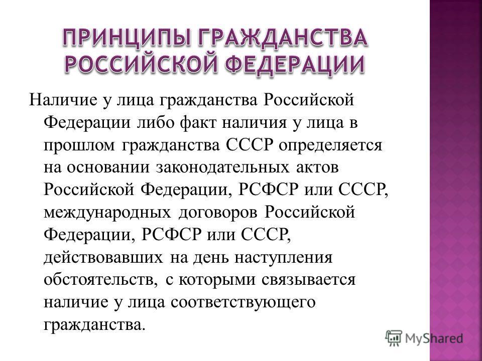 Наличие у лица гражданства Российской Федерации либо факт наличия у лица в прошлом гражданства СССР определяется на основании законодательных актов Российской Федерации, РСФСР или СССР, международных договоров Российской Федерации, РСФСР или СССР, де