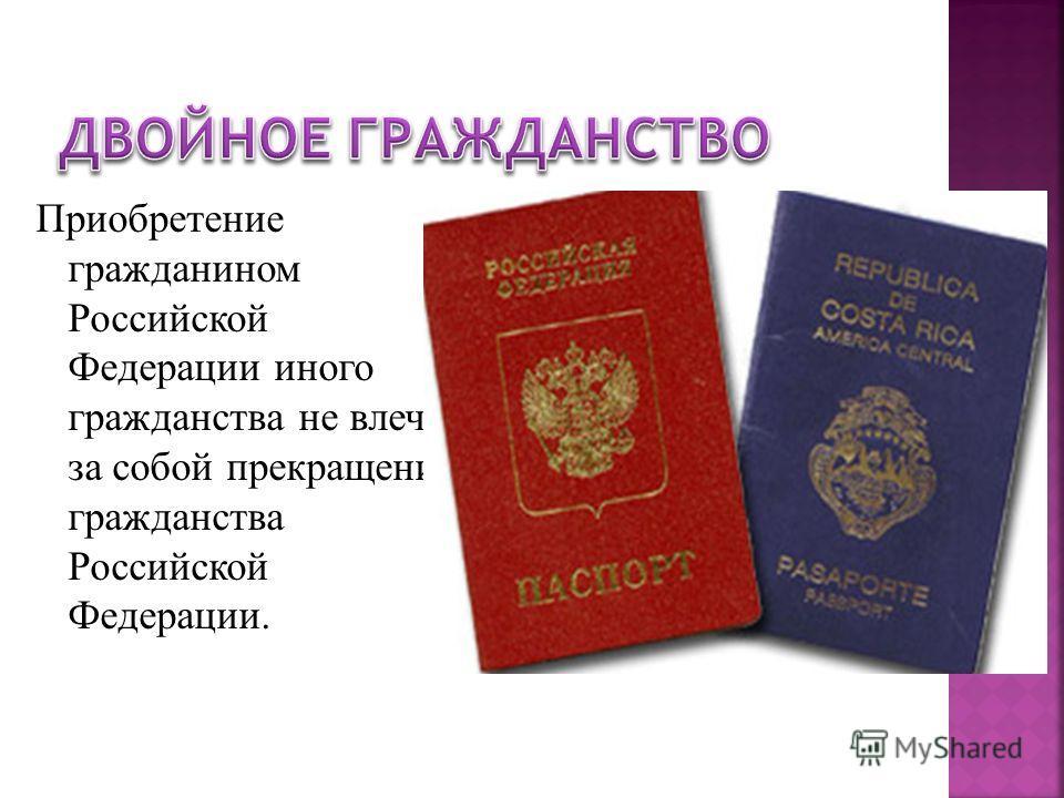 Приобретение гражданином Российской Федерации иного гражданства не влечет за собой прекращение гражданства Российской Федерации.