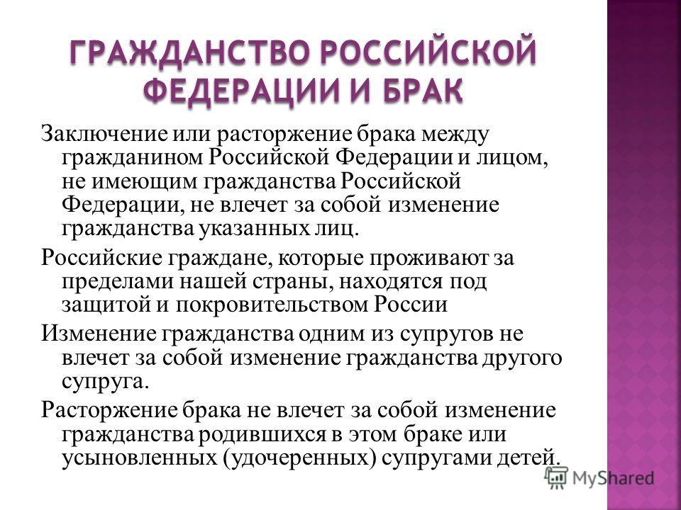 Заключение или расторжение брака между гражданином Российской Федерации и лицом, не имеющим гражданства Российской Федерации, не влечет за собой изменение гражданства указанных лиц. Российские граждане, которые проживают за пределами нашей страны, на