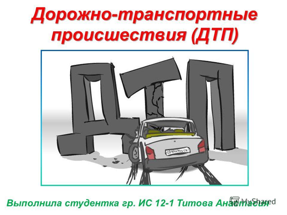Выполнила студентка гр. ИС 12-1 Титова Анастасия Дорожно-транспортные происшествия (ДТП)