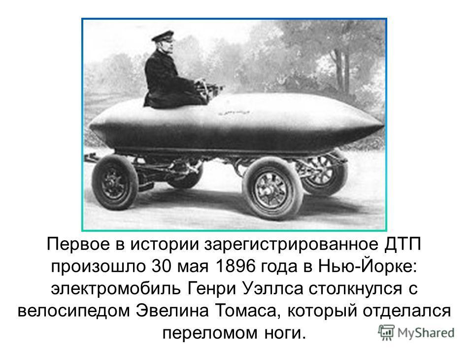 Первое в истории зарегистрированное ДТП произошло 30 мая 1896 года в Нью-Йорке: электромобиль Генри Уэллса столкнулся с велосипедом Эвелина Томаса, который отделался переломом ноги.