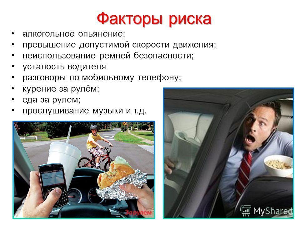 Факторы риска алкогольное опьянение; превышение допустимой скорости движения; неиспользование ремней безопасности; усталость водителя разговоры по мобильному телефону; курение за рулём; еда за рулем; прослушивание музыки и т.д.