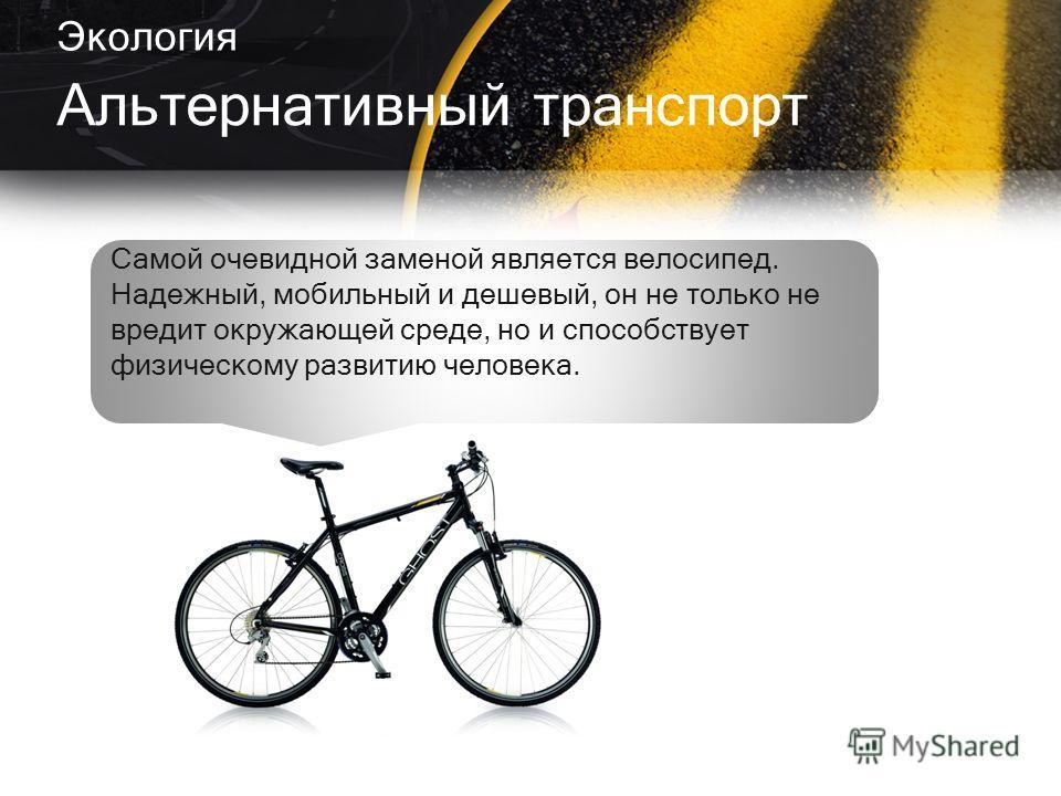 Экология Альтернативный транспорт Самой очевидной заменой является велосипед. Надежный, мобильный и дешевый, он не только не вредит окружающей среде, но и способствует физическому развитию человека.
