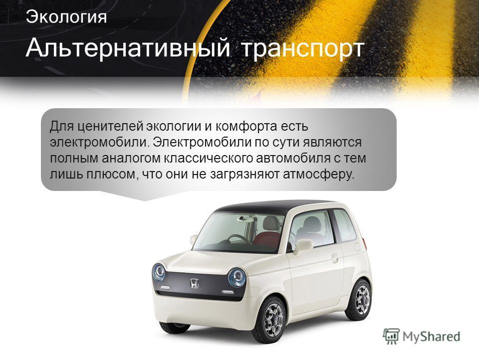Экология Альтернативный транспорт Для ценителей экологии и комфорта есть электромобили. Электромобили по сути являются полным аналогом классического автомобиля с тем лишь плюсом, что они не загрязняют атмосферу.
