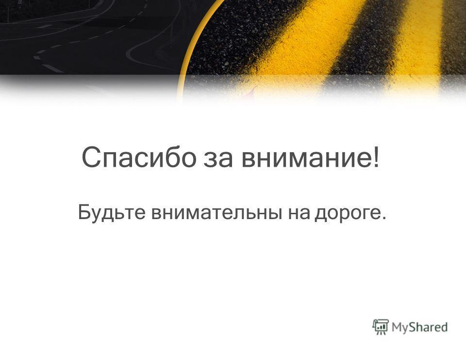 Спасибо за внимание! Будьте внимательны на дороге.