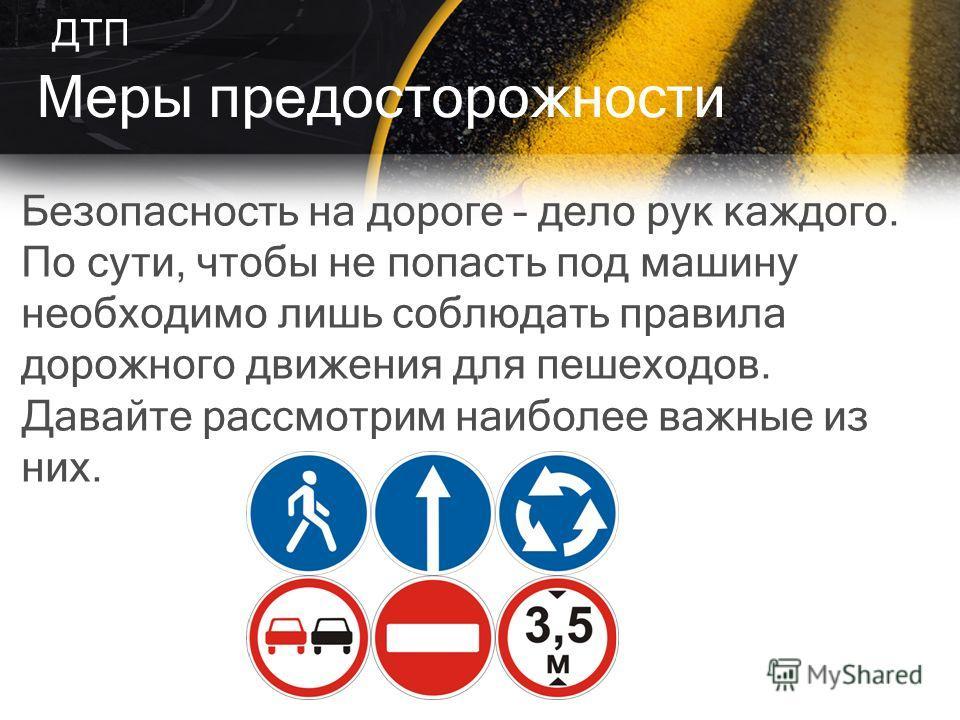 Безопасность на дороге – дело рук каждого. По сути, чтобы не попасть под машину необходимо лишь соблюдать правила дорожного движения для пешеходов. Давайте рассмотрим наиболее важные из них. Меры предосторожности ДТП