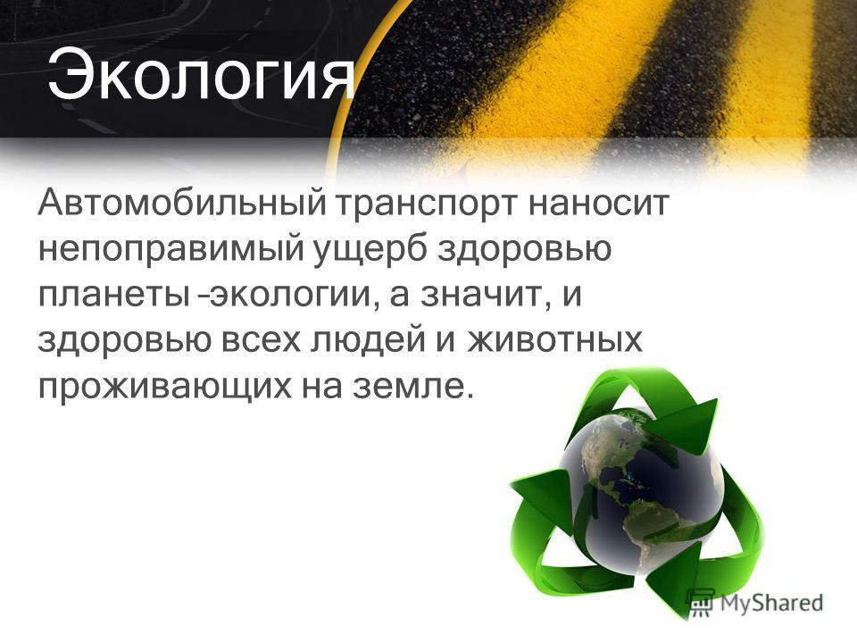 Экология Автомобильный транспорт наносит непоправимый ущерб здоровью планеты –экологии, а значит, и здоровью всех людей и животных проживающих на земле.