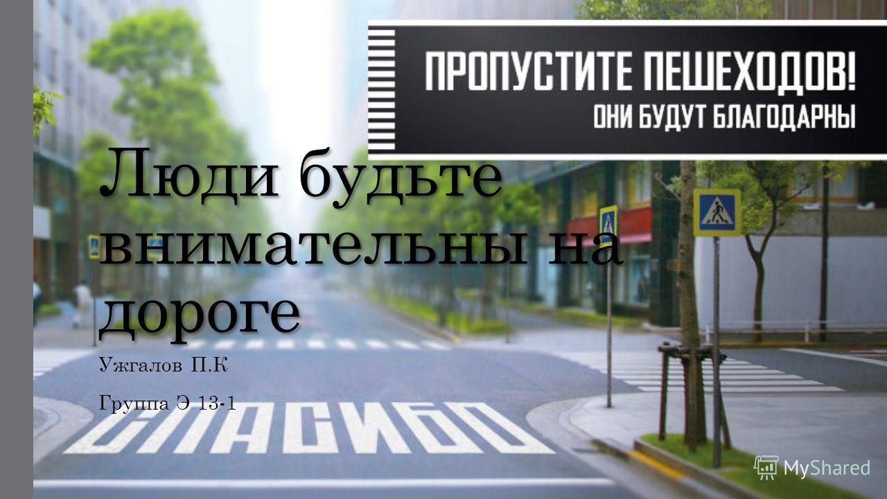 Люди будьте внимательны на дороге Ужгалов П.К Группа Э 13-1