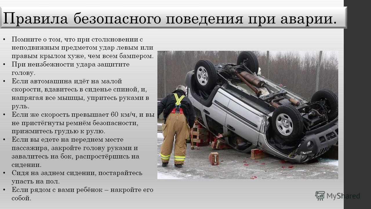 Правила безопасного поведения при аварии. Помните о том, что при столкновении с неподвижным предметом удар левым или правым крылом хуже, чем всем бампером. При неизбежности удара защитите голову. Если автомашина идёт на малой скорости, вдавитесь в си