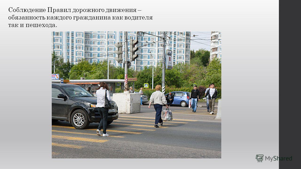 Соблюдение Правил дорожного движения – обязанность каждого гражданина как водителя так и пешехода.
