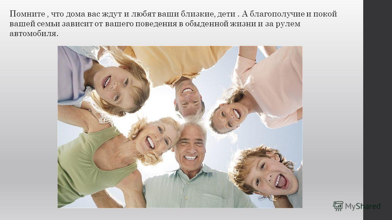 Помните, что дома вас ждут и любят ваши близкие, дети. А благополучие и покой вашей семьи зависит от вашего поведения в обыденной жизни и за рулем автомобиля.