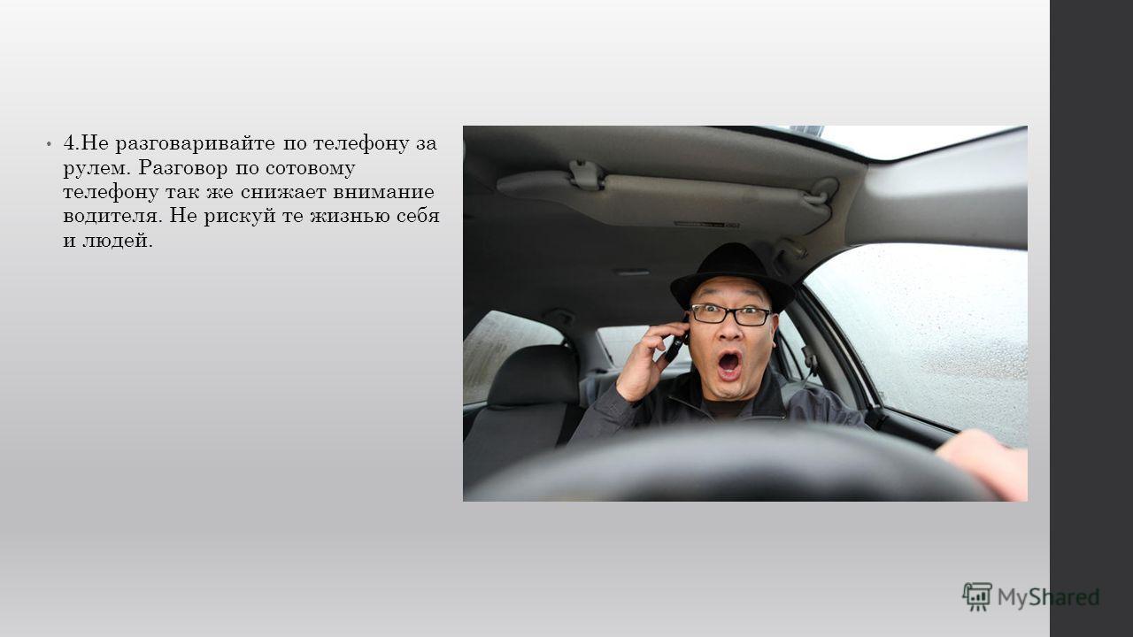 4.Не разговаривайте по телефону за рулем. Разговор по сотовому телефону так же снижает внимание водителя. Не рискуй те жизнью себя и людей.