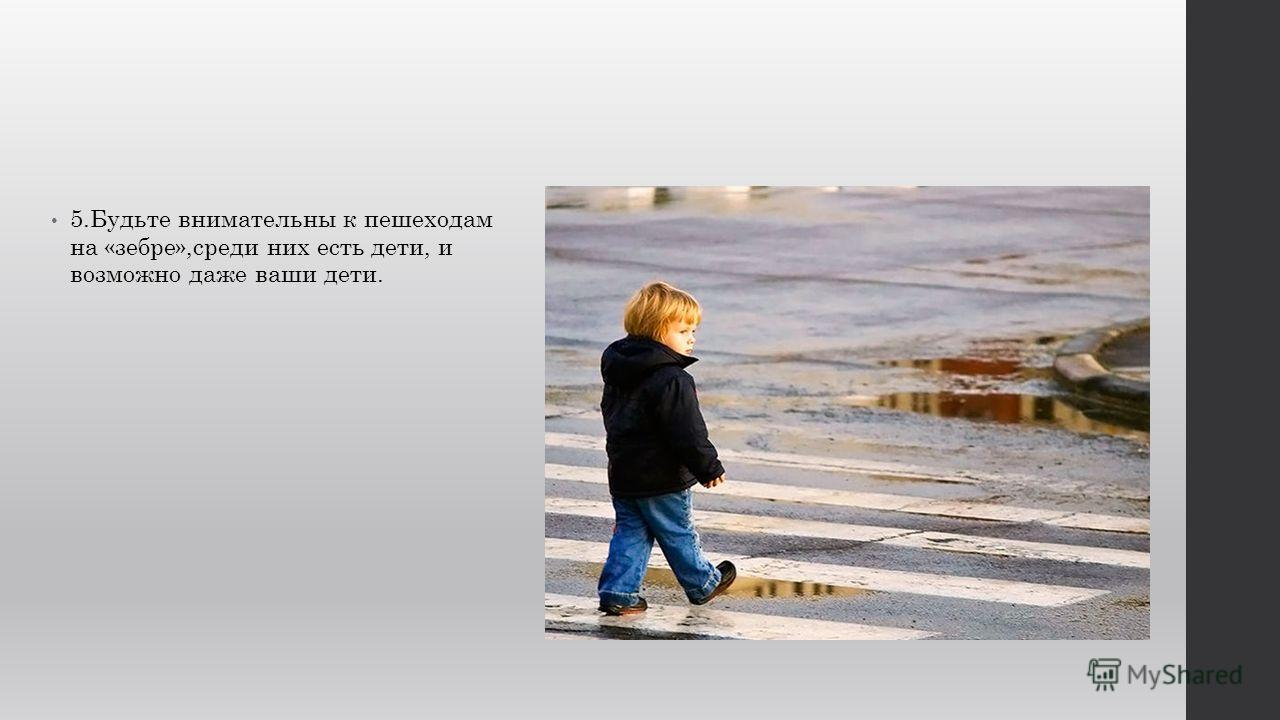 5.Будьте внимательны к пешеходам на «зебре»,среди них есть дети, и возможно даже ваши дети.