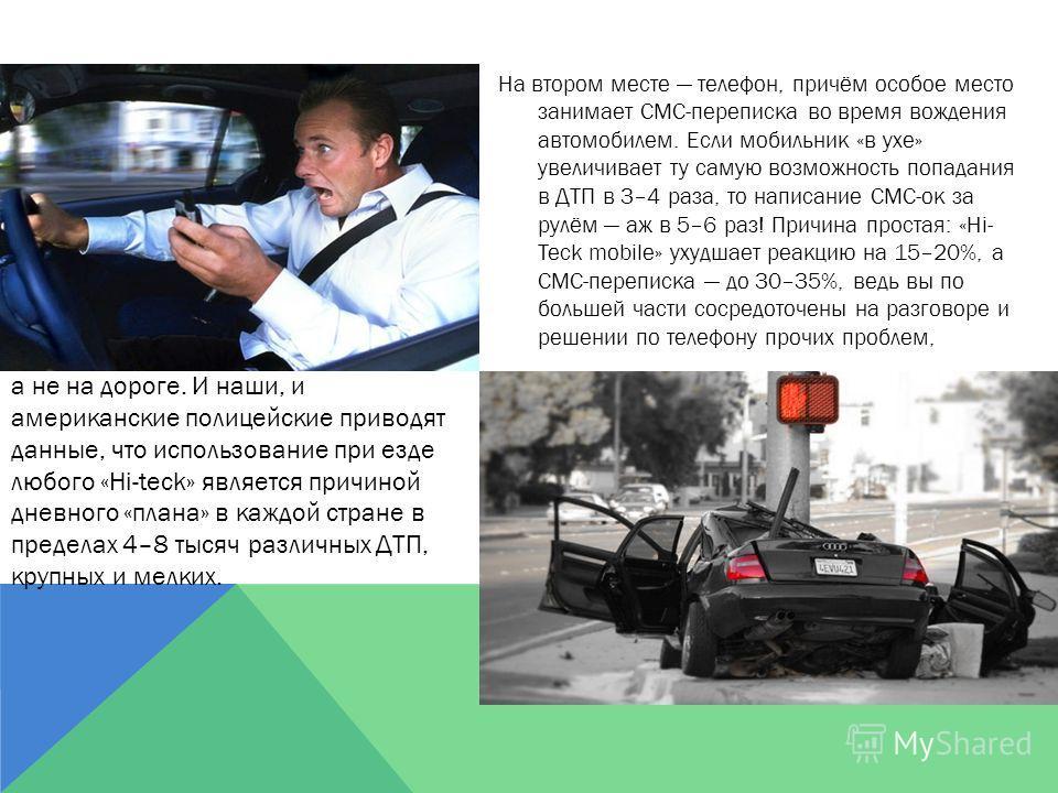 На втором месте телефон, причём особое место занимает СМС-переписка во время вождения автомобилем. Если мобильник «в ухе» увеличивает ту самую возможность попадания в ДТП в 3–4 раза, то написание СМС-ок за рулём аж в 5–6 раз! Причина простая: «Hi- Te