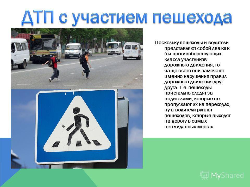 Поскольку пешеходы и водители представляют собой два как бы противоборствующих класса участников дорожного движения, то чаще всего они замечают именно нарушения правил дорожного движения друг друга. Т.е. пешеходы пристально следят за водителями, кото
