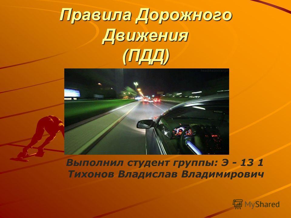 Правила Дорожного Движения (ПДД) Выполнил студент группы: Э - 13 1 Тихонов Владислав Владимирович