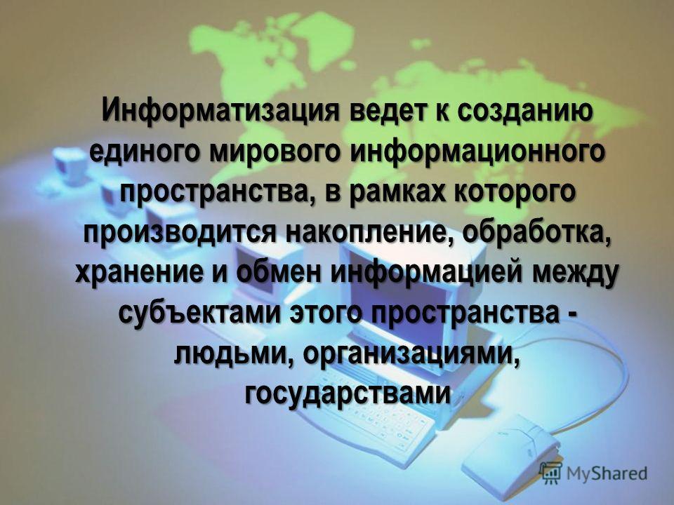 Информатизация ведет к созданию единого мирового информационного пространства, в рамках которого производится накопление, обработка, хранение и обмен информацией между субъектами этого пространства - людьми, организациями, государствами