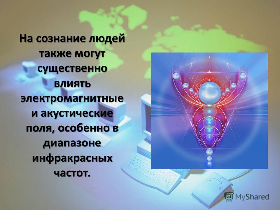 На сознание людей также могут существенно влиять электромагнитные и акустические поля, особенно в диапазоне инфракрасных частот.