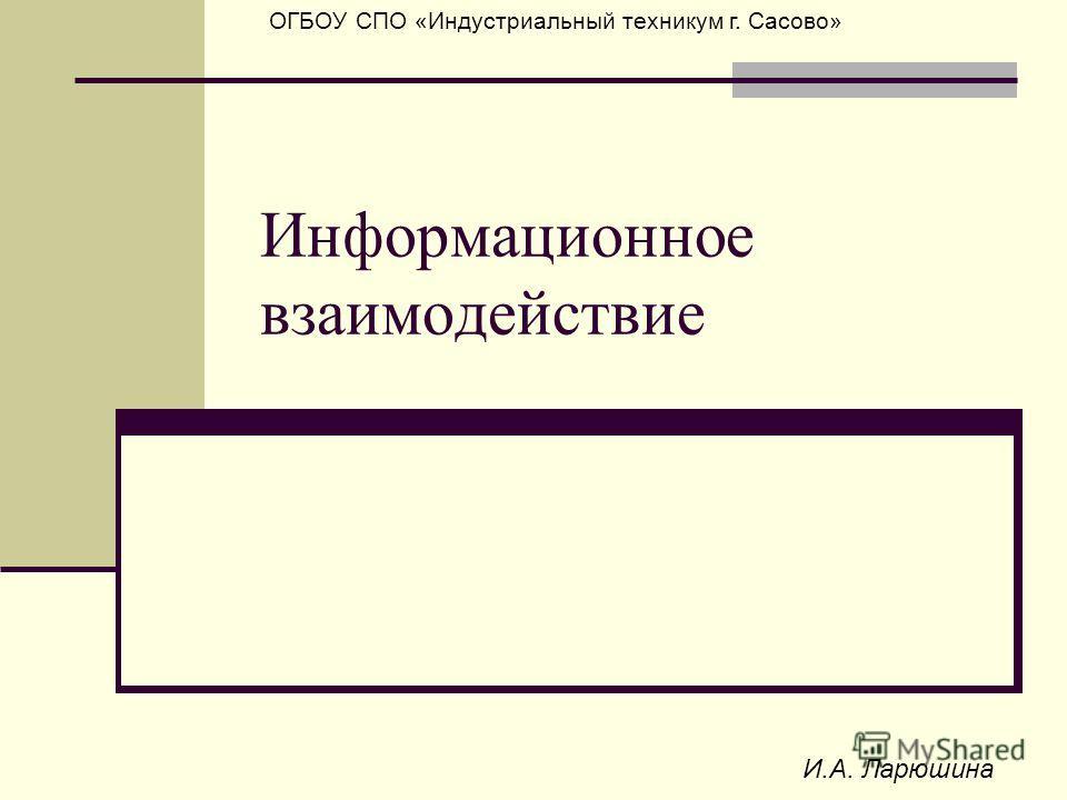 И.А. Ларюшина ОГБОУ СПО «Индустриальный техникум г. Сасово» Информационное взаимодействие