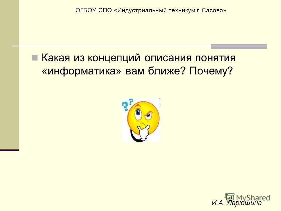 ОГБОУ СПО «Индустриальный техникум г. Сасово» И.А. Ларюшина Какая из концепций описания понятия «информатика» вам ближе? Почему?