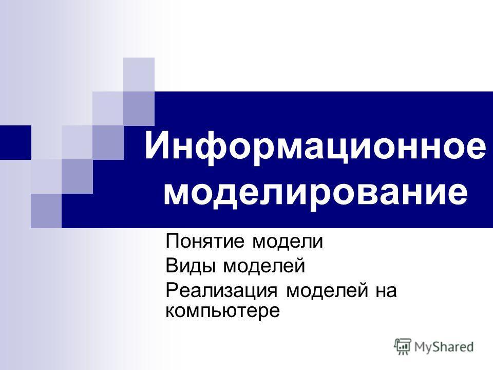 Информационное моделирование Понятие модели Виды моделей Реализация моделей на компьютере