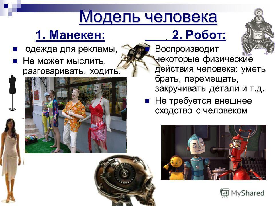 Модель человека 1. Манекен: одежда для рекламы, Не может мыслить, разговаривать, ходить. 2. Робот: Воспроизводит некоторые физические действия человека: уметь брать, перемещать, закручивать детали и т.д. Не требуется внешнее сходство с человеком