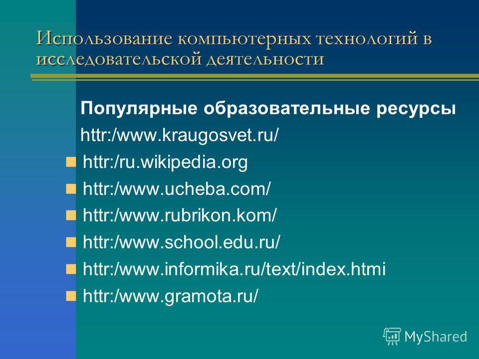 Использование компьютерных технологий в исследовательской деятельности Популярные образовательные ресурсы httr:/www.kraugosvet.ru/ httr:/ru.wikipedia.org httr:/www.ucheba.com/ httr:/www.rubrikon.kom/ httr:/www.school.edu.ru/ httr:/www.informika.ru/te