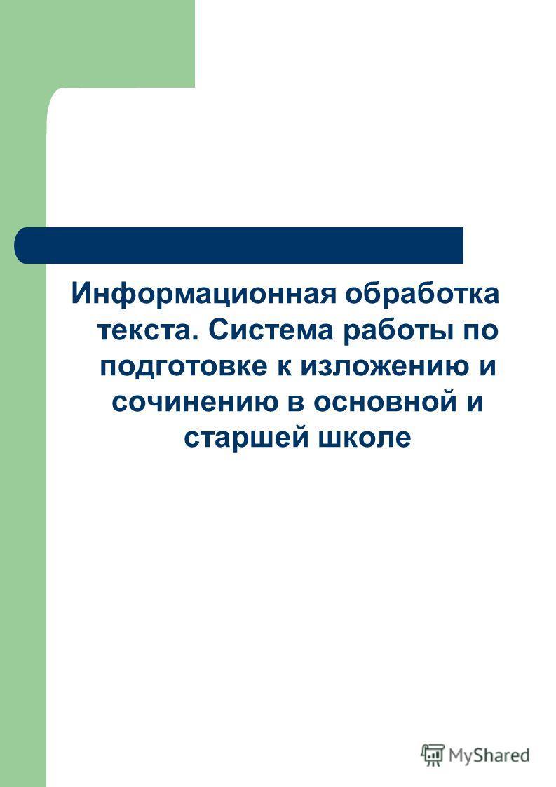 Информационная обработка текста. Система работы по подготовке к изложению и сочинению в основной и старшей школе