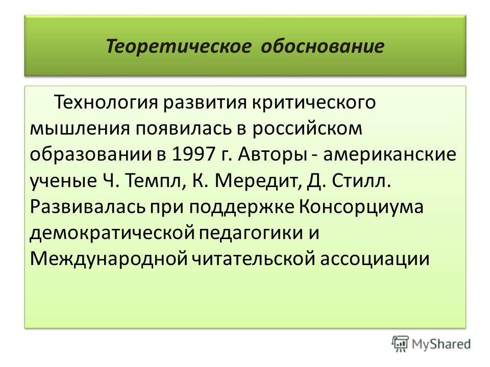 Теоретическое обоснование Технология развития критического мышления появилась в российском образовании в 1997 г. Авторы - американские ученые Ч. Темпл, К. Мередит, Д. Стилл. Развивалась при поддержке Консорциума демократической педагогики и Междунаро