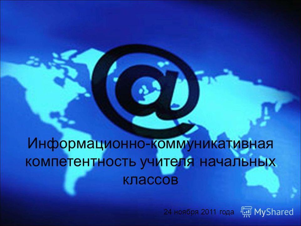 Информационно-коммуникативная компетентность учителя начальных классов 24 ноября 2011 года