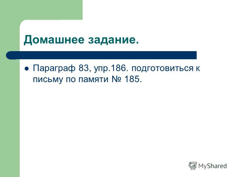 Домашнее задание. Параграф 83, упр.186. подготовиться к письму по памяти 185.