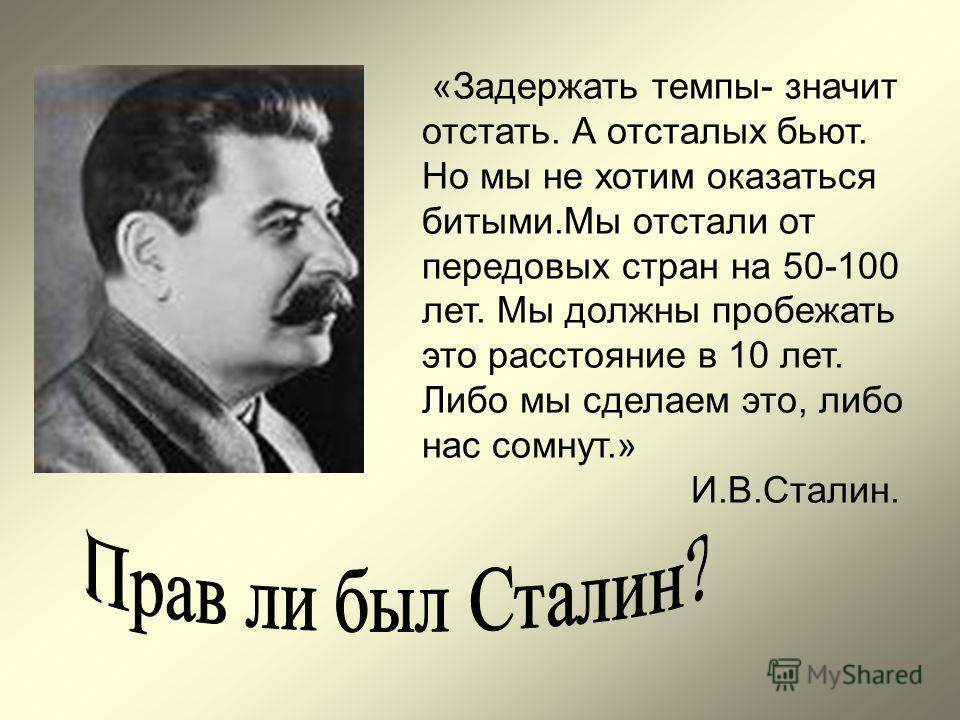 «Задержать темпы- значит отстать. А отсталых бьют. Но мы не хотим оказаться битыми.Мы отстали от передовых стран на 50-100 лет. Мы должны пробежать это расстояние в 10 лет. Либо мы сделаем это, либо нас сомнут.» И.В.Сталин.