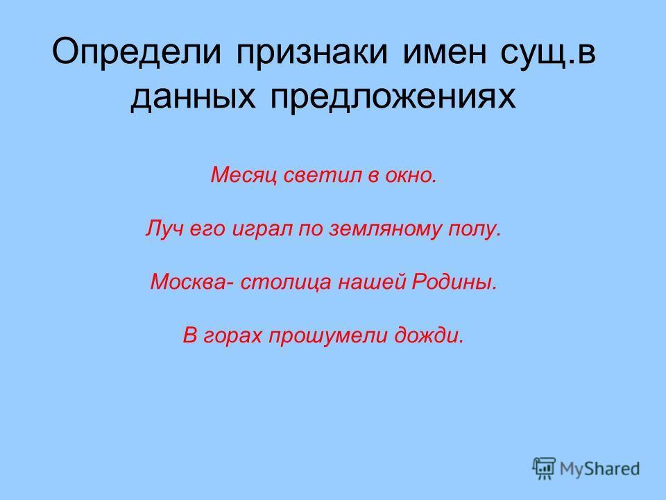Определи признаки имен сущ.в данных предложениях Месяц светил в окно. Луч его играл по земляному полу. Москва- столица нашей Родины. В горах прошумели дожди.